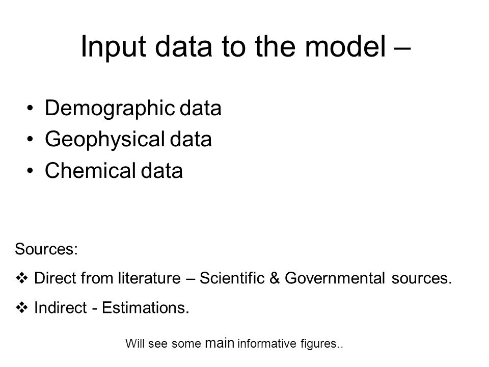 Input data to the model – Demographic data Geophysical data Chemical data Sources:  Direct from literature – Scientific & Governmental sources.