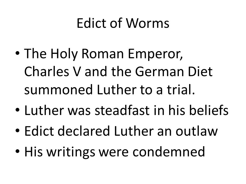 Edict of Worms The Holy Roman Emperor, Charles V and the German Diet summoned Luther to a trial. Luther was steadfast in his beliefs Edict declared Lu
