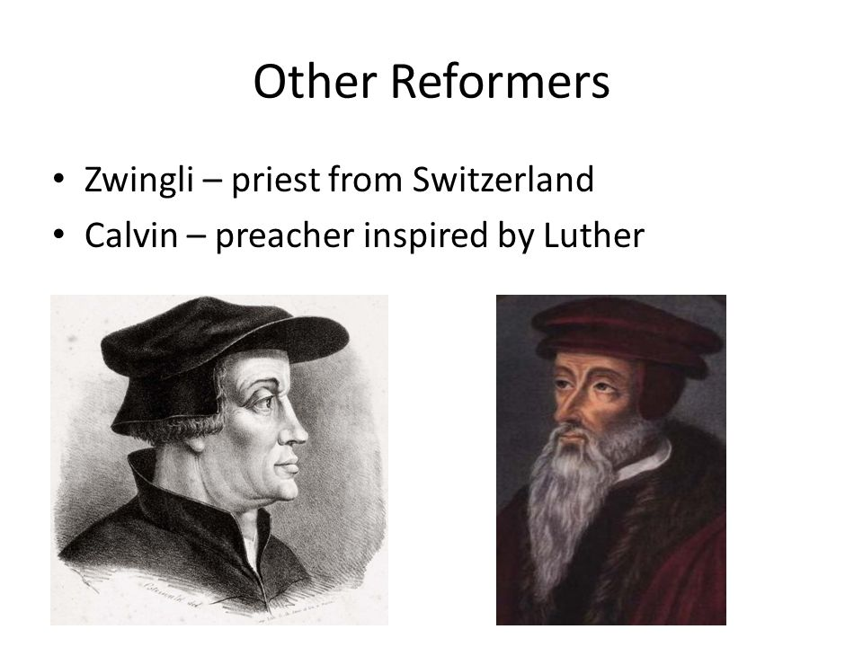 Other Reformers Zwingli – priest from Switzerland Calvin – preacher inspired by Luther