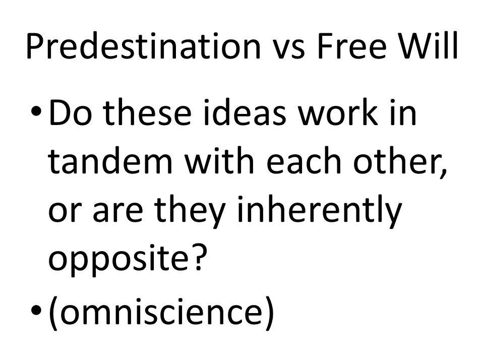 Predestination vs Free Will Do these ideas work in tandem with each other, or are they inherently opposite? (omniscience)