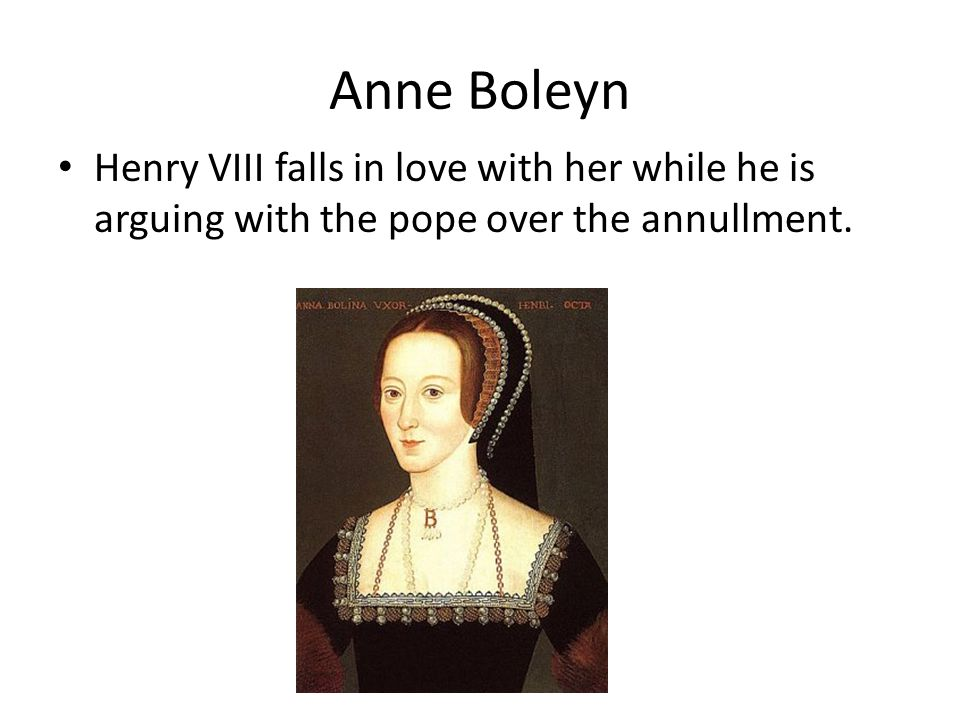 Anne Boleyn Henry VIII falls in love with her while he is arguing with the pope over the annullment.
