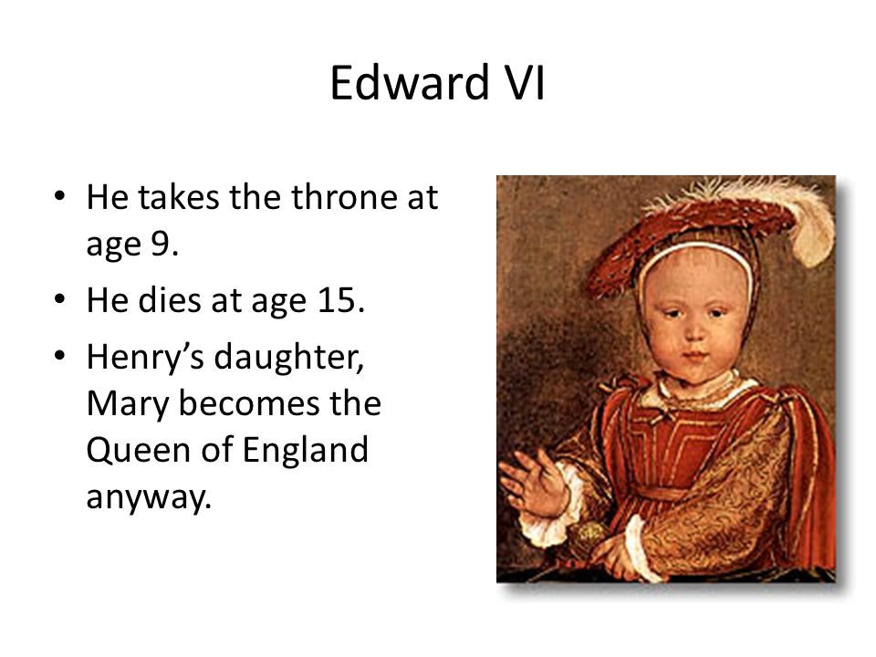 Edward VI He takes the throne at age 9. He dies at age 15. Henry's daughter, Mary becomes the Queen of England anyway.
