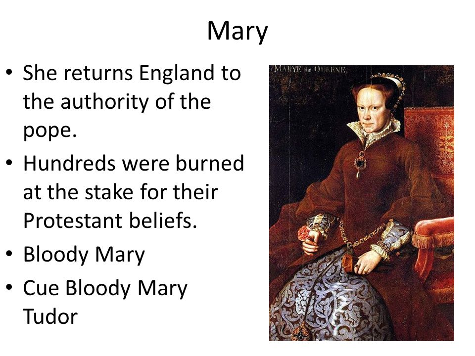 Mary She returns England to the authority of the pope. Hundreds were burned at the stake for their Protestant beliefs. Bloody Mary Cue Bloody Mary Tud