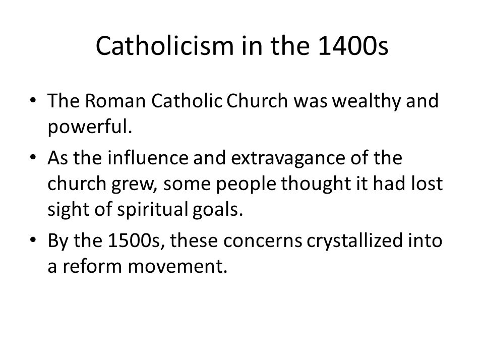 Catholicism in the 1400s The Roman Catholic Church was wealthy and powerful. As the influence and extravagance of the church grew, some people thought