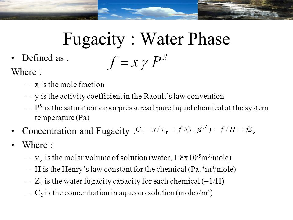 Fugacity : Water Phase Defined as : Where : –x is the mole fraction –y is the activity coefficient in the Raoult's law convention –P S is the saturation vapor pressure of pure liquid chemical at the system temperature (Pa) Concentration and Fugacity : Where : –v w is the molar volume of solution (water, 1.8x10 -5 m 3 /mole) –H is the Henry's law constant for the chemical (Pa.*m 3 /mole) –Z 2 is the water fugacity capacity for each chemical (=1/H) –C 2 is the concentration in aqueous solution (moles/m 3 )