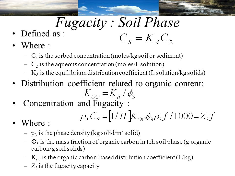 Fugacity : Soil Phase Defined as : Where : –C s is the sorbed concentration (moles/kg soil or sediment) –C 2 is the aqueous concentration (moles/L solution) –K d is the equilibrium distribution coefficient (L solution/kg solids) Distribution coefficient related to organic content: Concentration and Fugacity : Where : –р 3 is the phase density (kg solid/m 3 solid) –Ф 3 is the mass fraction of organic carbon in teh soil phase (g organic carbon/g soil solids) –K oc is the organic carbon-based distribution coefficient (L/kg) –Z 3 is the fugacity capacity