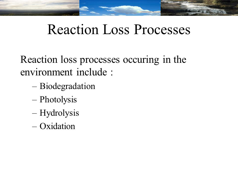 Reaction Loss Processes Reaction loss processes occuring in the environment include : –Biodegradation –Photolysis –Hydrolysis –Oxidation