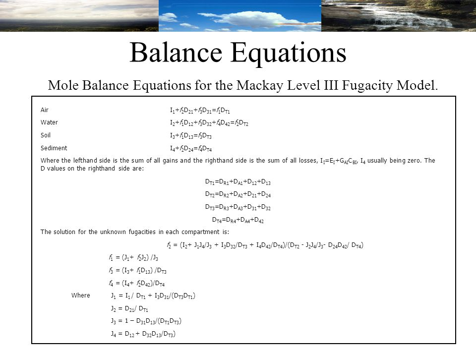 Balance Equations AirI 1 +f 2 D 21 +f 3 D 31 =f 1 D T1 WaterI 2 +f 1 D 12 +f 3 D 32 +f 4 D 42 =f 2 D T2 SoilI 3 +f 1 D 13 =f 3 D T3 SedimentI 4 +f 2 D 24 =f 4 D T4 Where the lefthand side is the sum of all gains and the righthand side is the sum of all losses, I I =E I +G AI C BI, I 4 usually being zero.