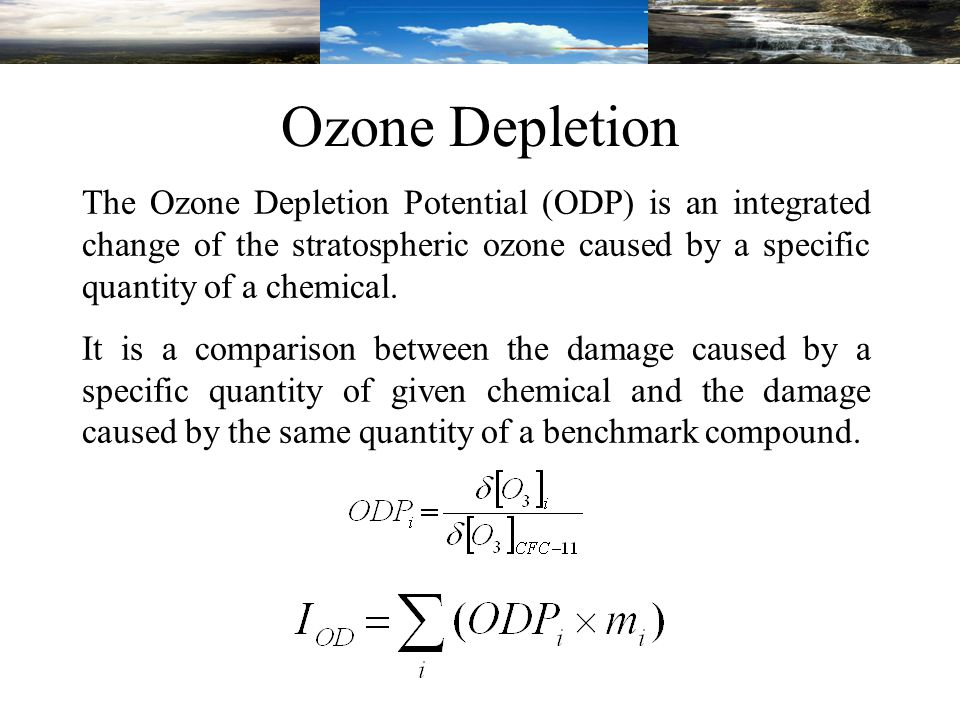 The Ozone Depletion Potential (ODP) is an integrated change of the stratospheric ozone caused by a specific quantity of a chemical.