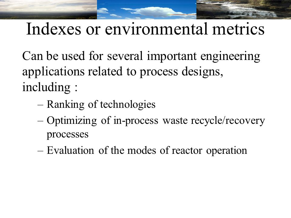 Indexes or environmental metrics Can be used for several important engineering applications related to process designs, including : –Ranking of technologies –Optimizing of in-process waste recycle/recovery processes –Evaluation of the modes of reactor operation