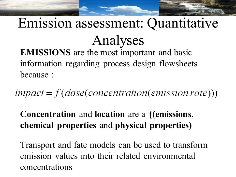 Emission assessment: Quantitative Analyses EMISSIONS are the most important and basic information regarding process design flowsheets because : Concentration and location are a  (emissions, chemical properties and physical properties) Transport and fate models can be used to transform emission values into their related environmental concentrations