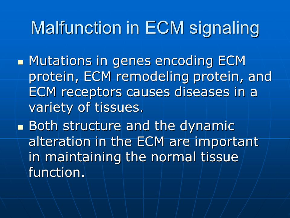 Malfunction in ECM signaling Mutations in genes encoding ECM protein, ECM remodeling protein, and ECM receptors causes diseases in a variety of tissue