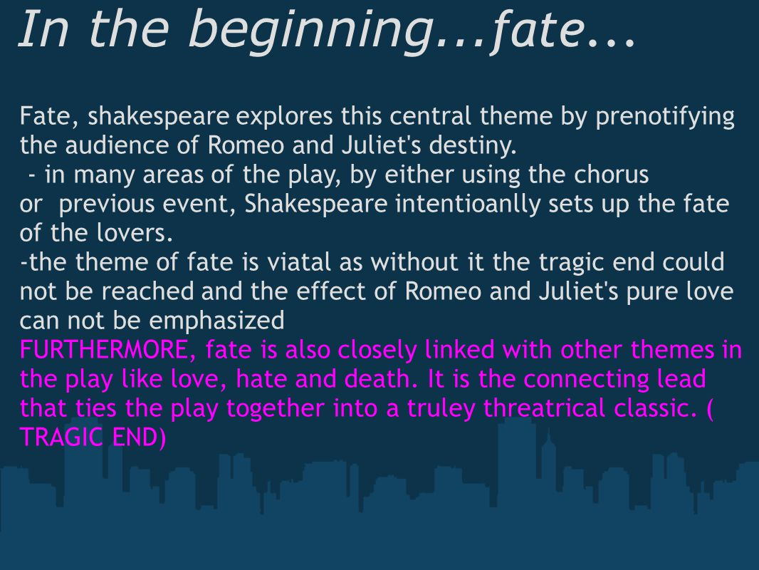 In the beginning... fate... Fate, shakespeare explores this central theme by prenotifying the audience of Romeo and Juliet's destiny. - in many areas