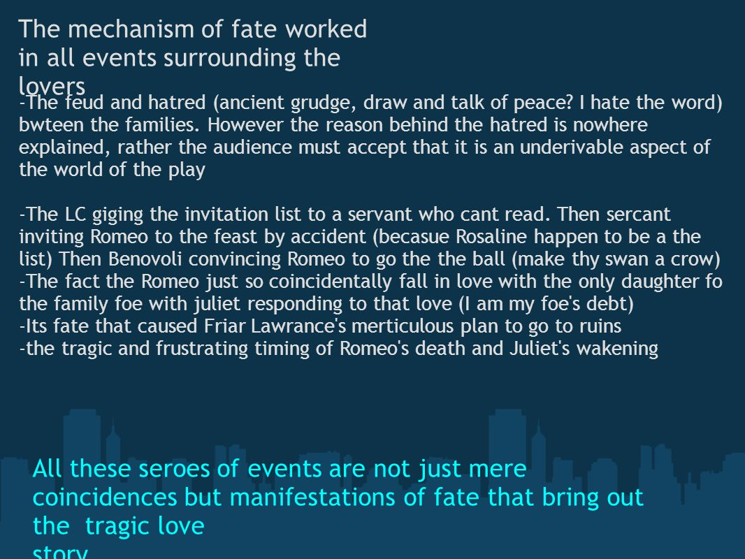 The mechanism of fate worked in all events surrounding the lovers -The feud and hatred (ancient grudge, draw and talk of peace? I hate the word) bwtee