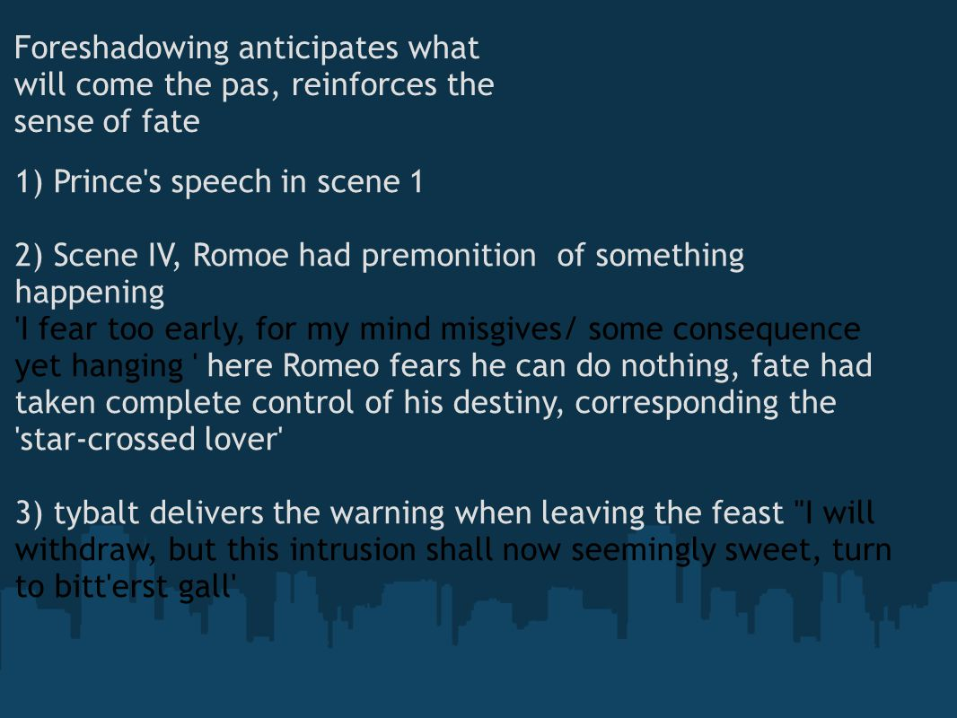 Foreshadowing anticipates what will come the pas, reinforces the sense of fate 1) Prince s speech in scene 1 2) Scene IV, Romoe had premonition of something happening I fear too early, for my mind misgives/ some consequence yet hanging here Romeo fears he can do nothing, fate had taken complete control of his destiny, corresponding the star-crossed lover 3) tybalt delivers the warning when leaving the feast I will withdraw, but this intrusion shall now seemingly sweet, turn to bitt erst gall