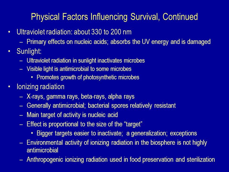 Physical Factors Influencing Survival, Continued Ultraviolet radiation: about 330 to 200 nm –Primary effects on nucleic acids; absorbs the UV energy and is damaged Sunlight: –Ultraviolet radiation in sunlight inactivates microbes –Visible light is antimicrobial to some microbes Promotes growth of photosynthetic microbes Ionizing radiation –X-rays, gamma rays, beta-rays, alpha rays –Generally antimicrobial; bacterial spores relatively resistant –Main target of activity is nucleic acid –Effect is proportional to the size of the target Bigger targets easier to inactivate; a generalization; exceptions –Environmental activity of ionizing radiation in the biosphere is not highly antimicrobial –Anthropogenic ionizing radiation used in food preservation and sterilization