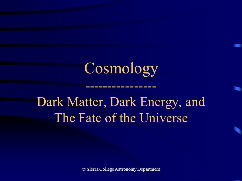 © Sierra College Astronomy Department2 Cosmology: Dark Matter, Dark Energy, Fate of the Universe Introduction It is difficult beyond description to conceive that space can have no end; but it is more difficult to conceive an end.