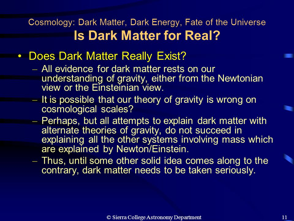 © Sierra College Astronomy Department11 Cosmology: Dark Matter, Dark Energy, Fate of the Universe Is Dark Matter for Real? Does Dark Matter Really Exi