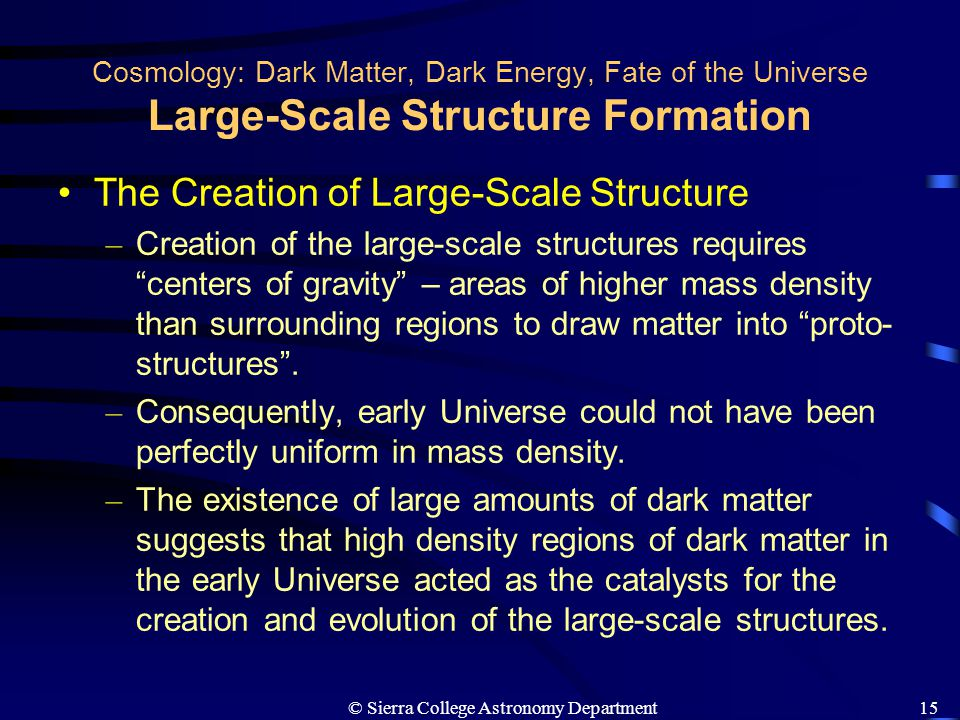 © Sierra College Astronomy Department15 Cosmology: Dark Matter, Dark Energy, Fate of the Universe Large-Scale Structure Formation The Creation of Larg
