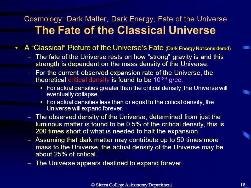 "© Sierra College Astronomy Department18 Cosmology: Dark Matter, Dark Energy, Fate of the Universe The Fate of the Classical Universe A ""Classical"" Pic"