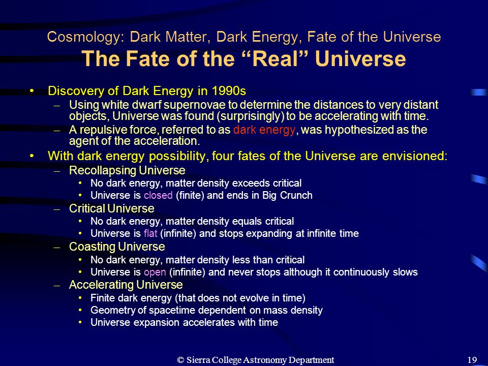 "© Sierra College Astronomy Department19 Cosmology: Dark Matter, Dark Energy, Fate of the Universe The Fate of the ""Real"" Universe Discovery of Dark En"