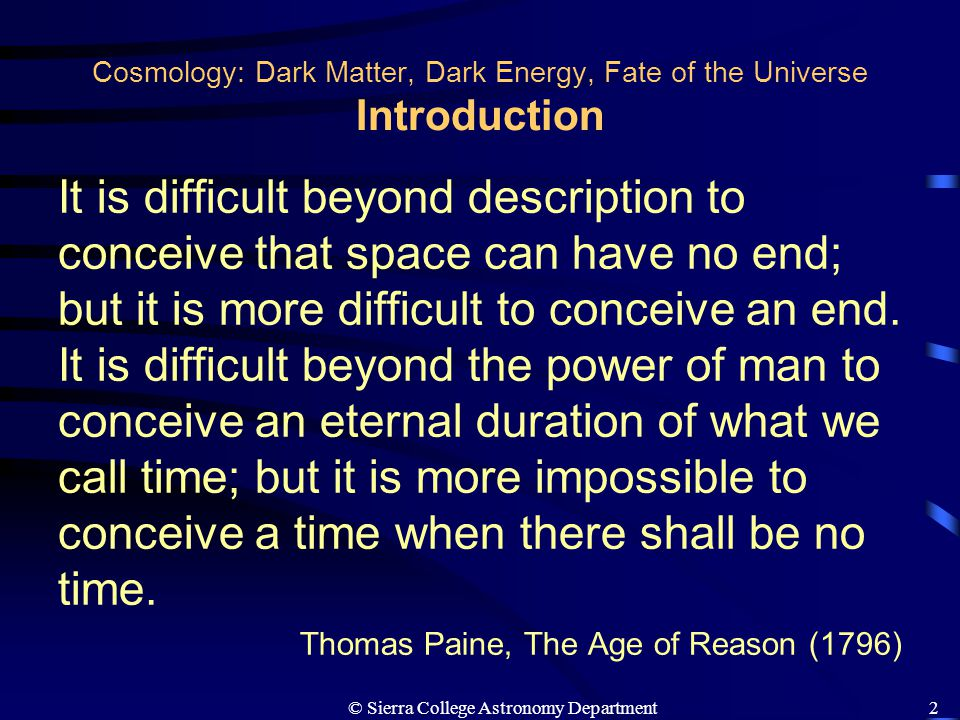 © Sierra College Astronomy Department3 Cosmology: Dark Matter, Dark Energy, Fate of the Universe Introduction Cosmology – The study of the overall structure and evolution of the Universe.