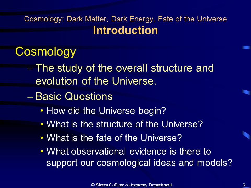 © Sierra College Astronomy Department4 Cosmology: Dark Matter, Dark Energy, Fate of the Universe Two Important Ingredients The Structure and Fate of the Universe Depend on Two Important Ingredients – Dark Matter : Discovered in galactic halos, it is the dominant form of mass in the Universe, but other than the shape of galactic rotation curves, it has not been detected, and hence identified, by any other means.