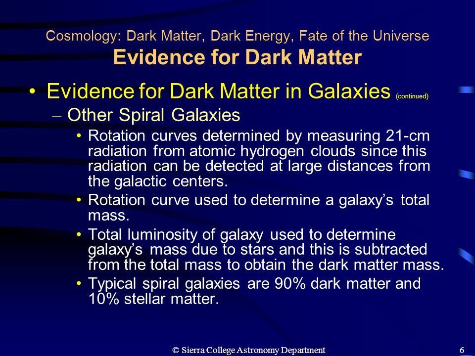 © Sierra College Astronomy Department7 Cosmology: Dark Matter, Dark Energy, Fate of the Universe Evidence for Dark Matter Evidence for Dark Matter in Galaxies (continued) – Elliptical Galaxies Rotation curves are not possible due to random motion of stars and 21-cm radiation analysis not possible due to the lack of gas.