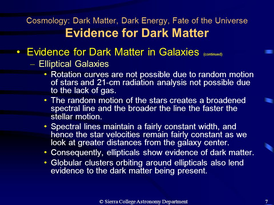 © Sierra College Astronomy Department8 Cosmology: Dark Matter, Dark Energy, Fate of the Universe Evidence for Dark Matter Evidence for Dark Matter in Galaxy Clusters – Orbits of Galaxies in Clusters The recessional velocities of a cluster of galaxies are found and these velocities are used to determine the cluster center.