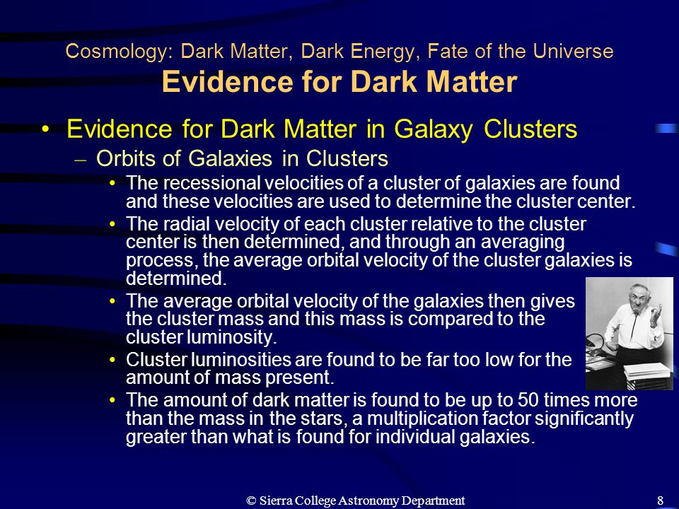 © Sierra College Astronomy Department19 Cosmology: Dark Matter, Dark Energy, Fate of the Universe The Fate of the Real Universe Discovery of Dark Energy in 1990s – Using white dwarf supernovae to determine the distances to very distant objects, Universe was found (surprisingly) to be accelerating with time.