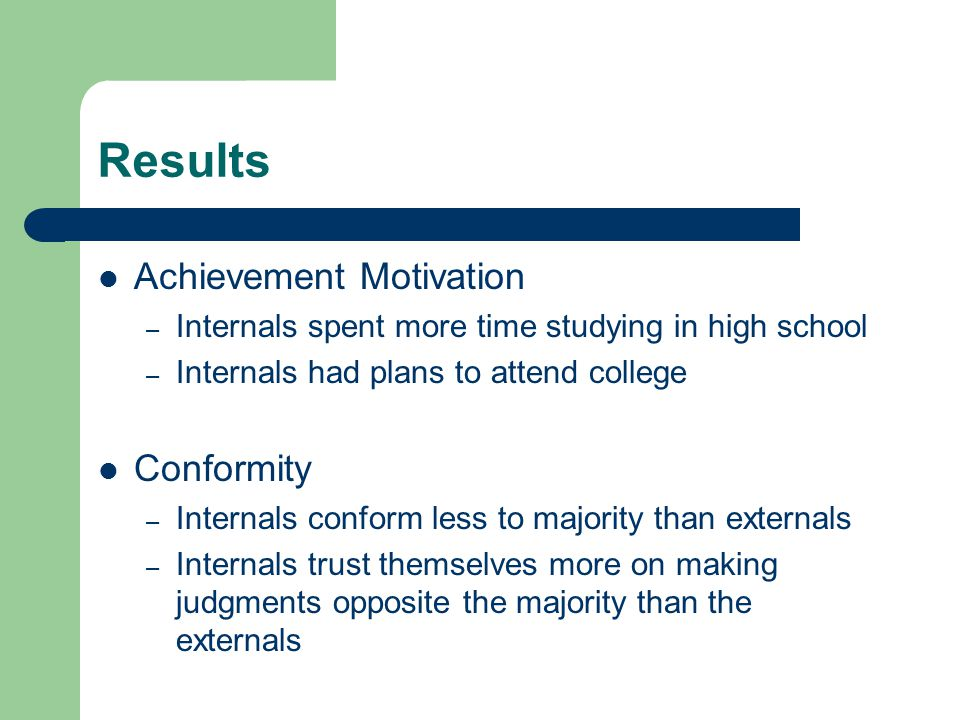 Results Achievement Motivation – Internals spent more time studying in high school – Internals had plans to attend college Conformity – Internals conf