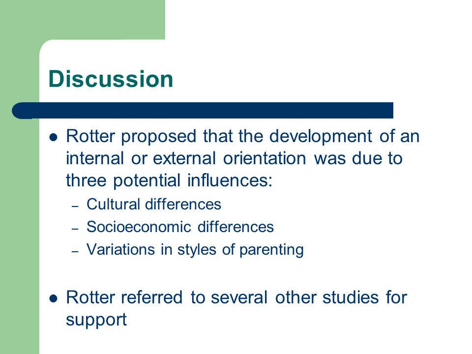 Discussion Rotter proposed that the development of an internal or external orientation was due to three potential influences: – Cultural differences –