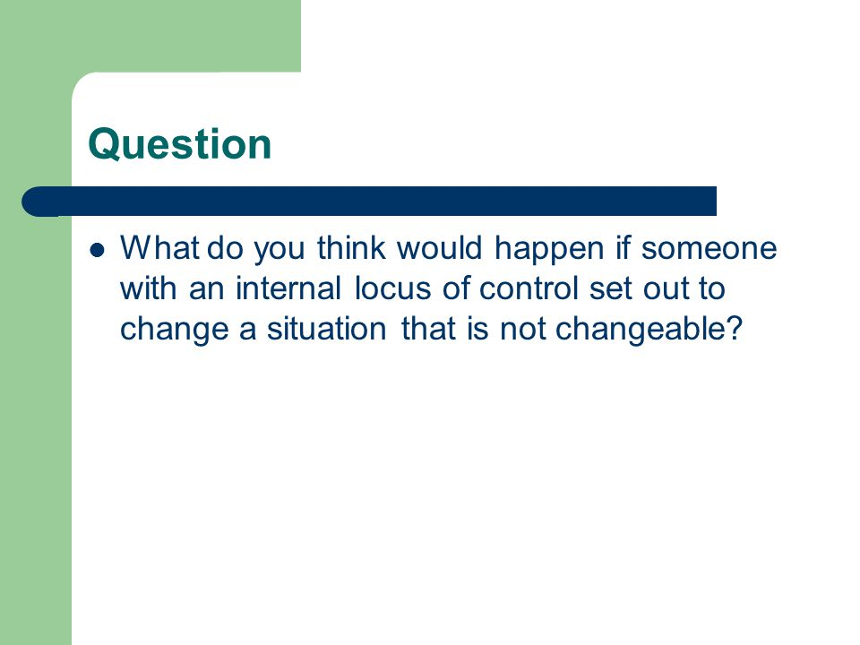 Question What do you think would happen if someone with an internal locus of control set out to change a situation that is not changeable?