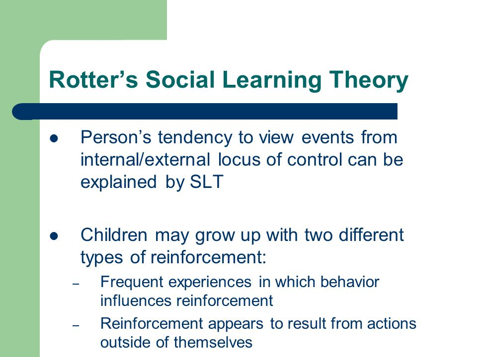 Rotter's Social Learning Theory Person's tendency to view events from internal/external locus of control can be explained by SLT Children may grow up
