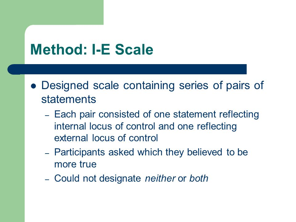 Method: I-E Scale Designed scale containing series of pairs of statements – Each pair consisted of one statement reflecting internal locus of control