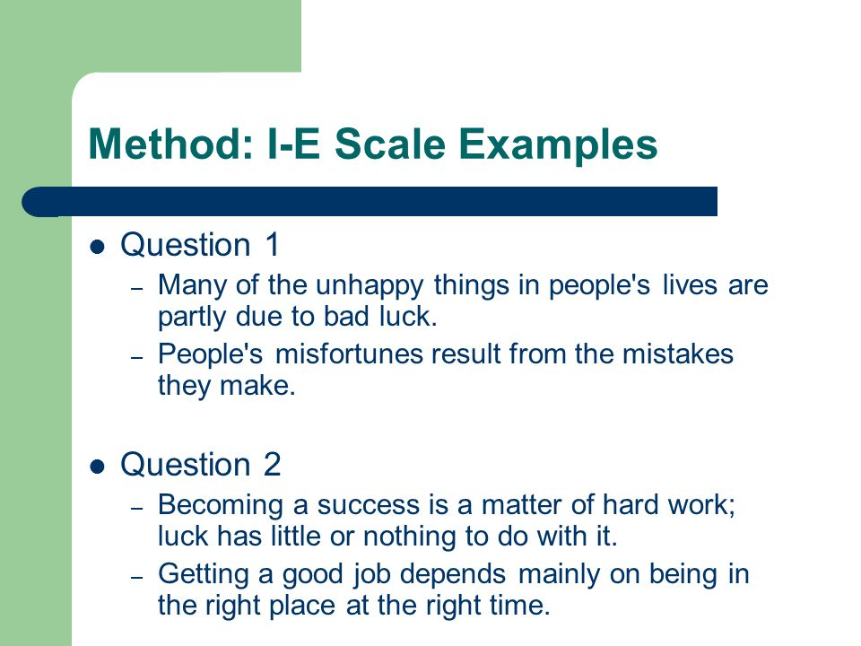 Method: I-E Scale Examples Question 1 – Many of the unhappy things in people's lives are partly due to bad luck. – People's misfortunes result from th