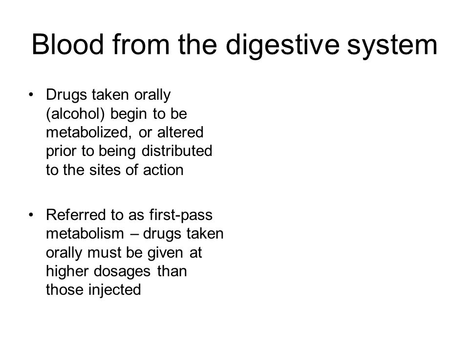 Blood from the digestive system Drugs taken orally (alcohol) begin to be metabolized, or altered prior to being distributed to the sites of action Referred to as first-pass metabolism – drugs taken orally must be given at higher dosages than those injected
