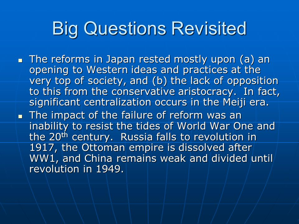 Big Questions Revisited The reforms in Japan rested mostly upon (a) an opening to Western ideas and practices at the very top of society, and (b) the