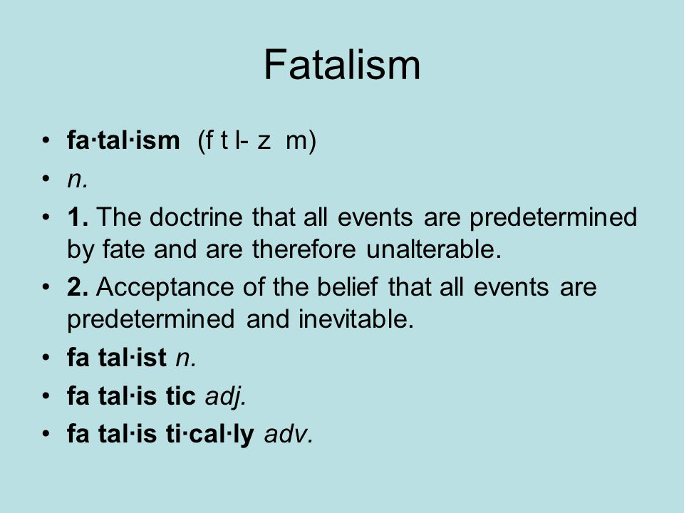 Fatalism fa·tal·ism (f t l- z m) n. 1. The doctrine that all events are predetermined by fate and are therefore unalterable. 2. Acceptance of the beli
