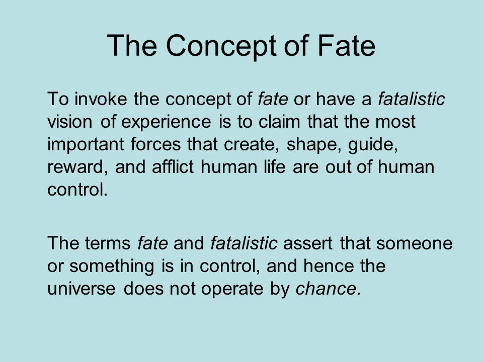 The Concept of Fate To invoke the concept of fate or have a fatalistic vision of experience is to claim that the most important forces that create, shape, guide, reward, and afflict human life are out of human control.
