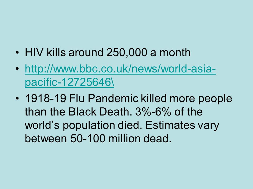 HIV kills around 250,000 a month http://www.bbc.co.uk/news/world-asia- pacific-12725646\http://www.bbc.co.uk/news/world-asia- pacific-12725646\ 1918-19 Flu Pandemic killed more people than the Black Death.