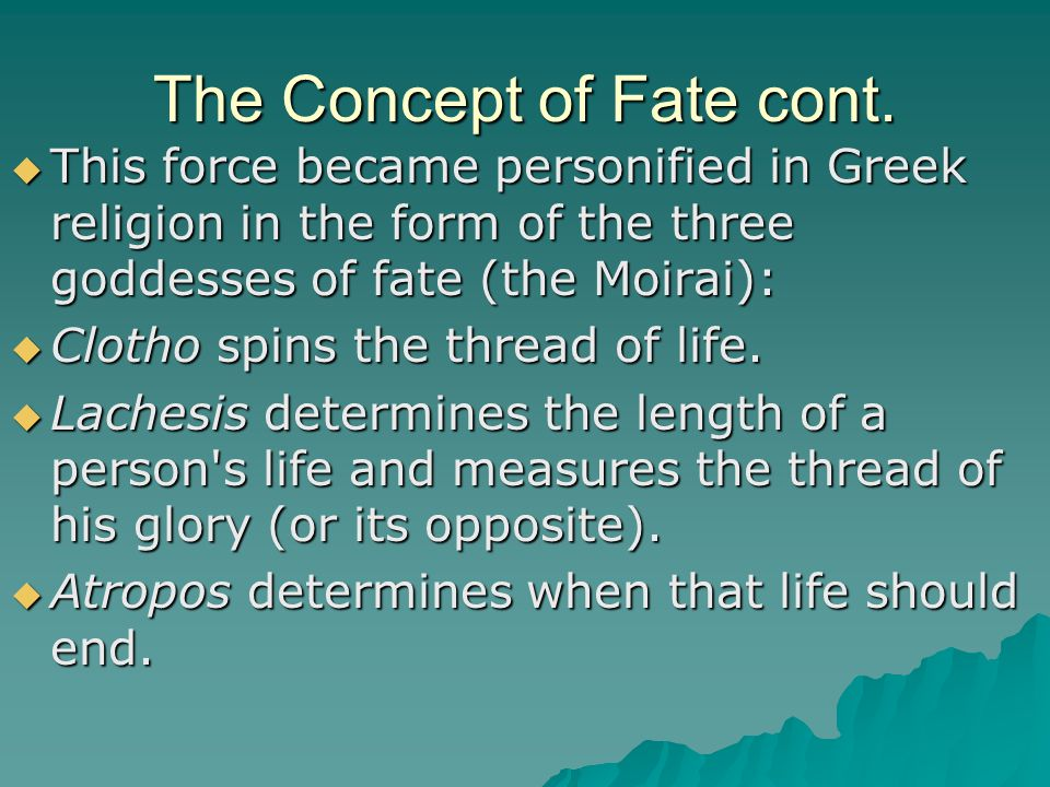 The Concept of Fate cont.  This force became personified in Greek religion in the form of the three goddesses of fate (the Moirai):  This force beca