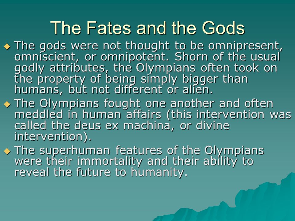 The Fates and the Gods  The gods were not thought to be omnipresent, omniscient, or omnipotent. Shorn of the usual godly attributes, the Olympians of