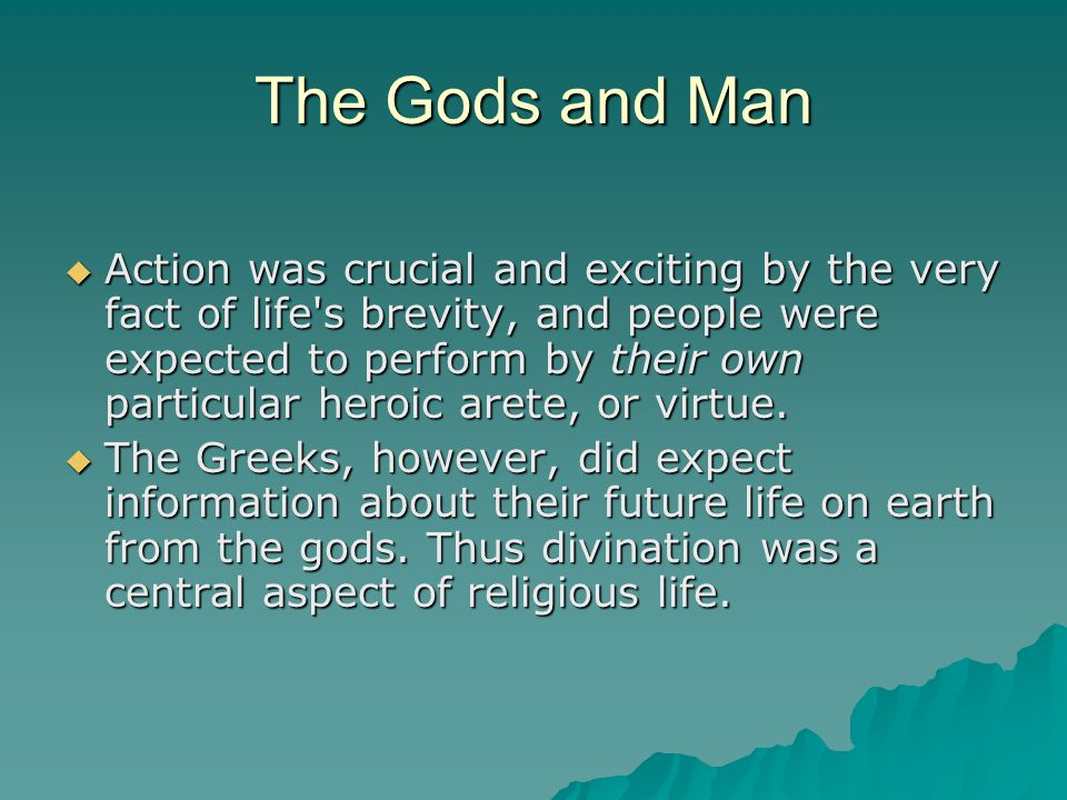 The Gods and Man  Action was crucial and exciting by the very fact of life's brevity, and people were expected to perform by their own particular her