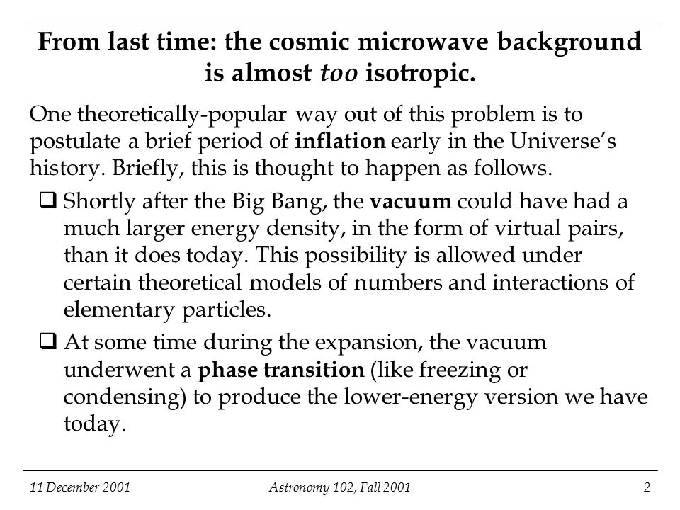 11 December 2001Astronomy 102, Fall 20013 Inflation: the cosmic microwave background is almost too isotropic (continued).
