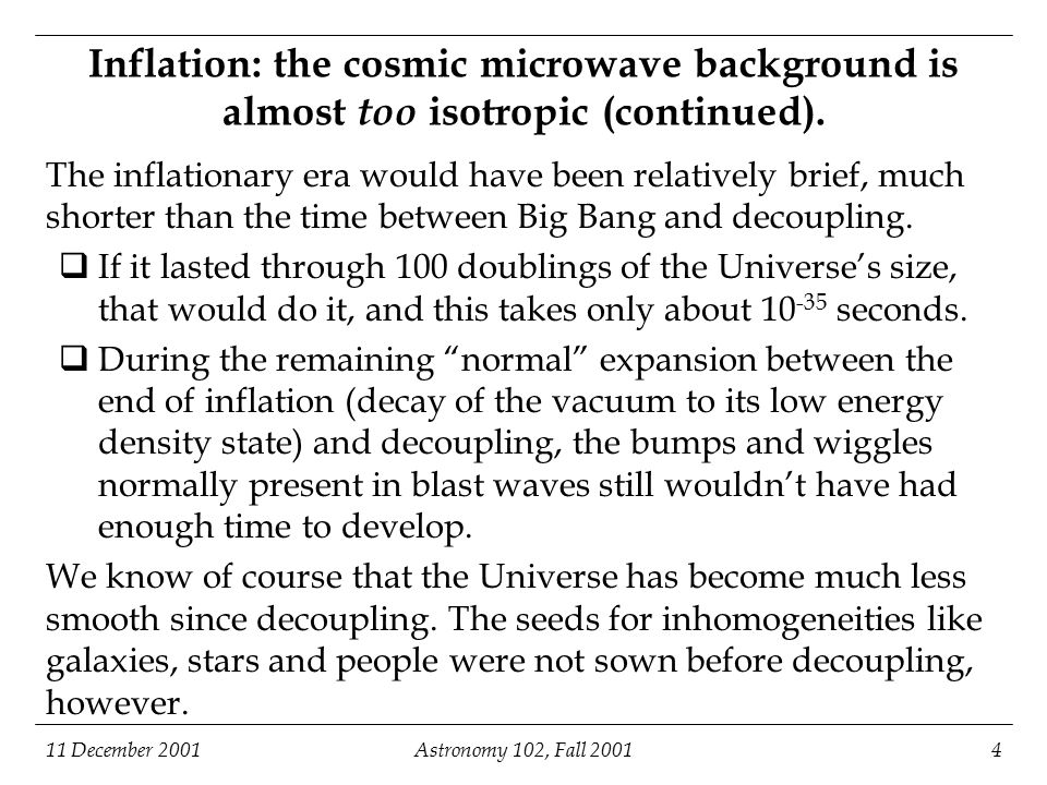 11 December 2001Astronomy 102, Fall 200125 Age and fate of the Universe if it has a positive cosmological constant (continued) Time from present (years) Typical distance between galaxies, in units of the present typical distance The expansion rate of the universe would increase tremendously; in just a few Hubble times most of the Universe we can see today would be redshifted into invisibility.