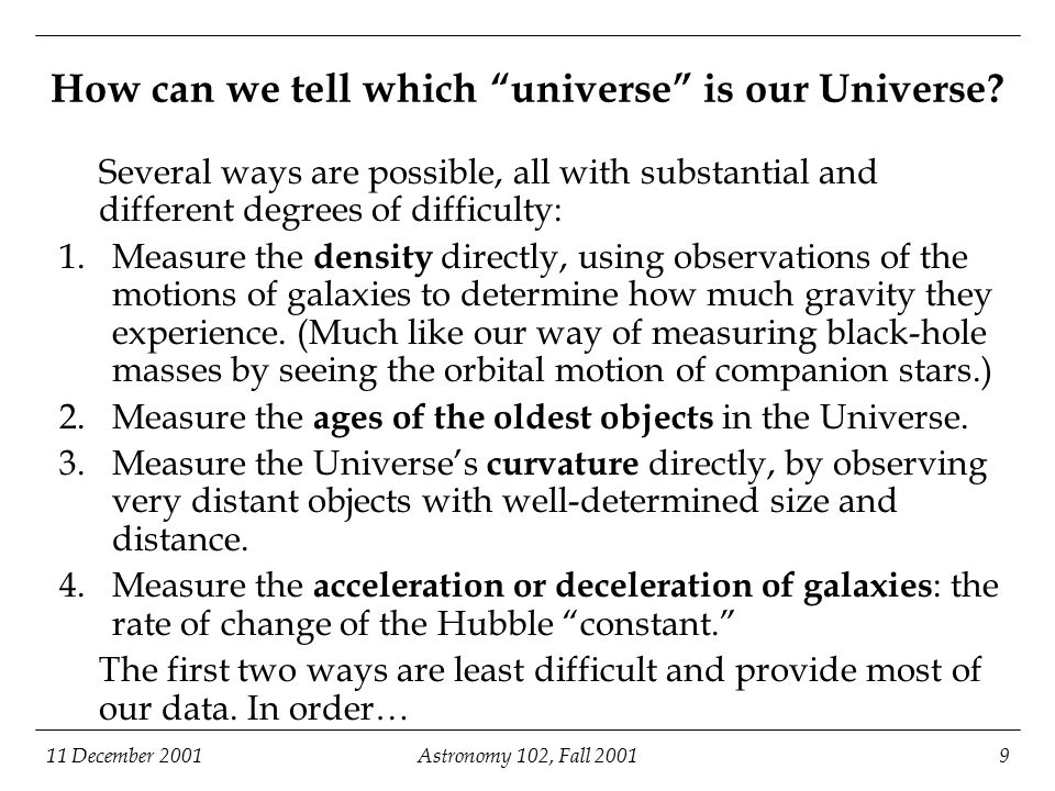 11 December 2001Astronomy 102, Fall 20019 How can we tell which universe is our Universe.