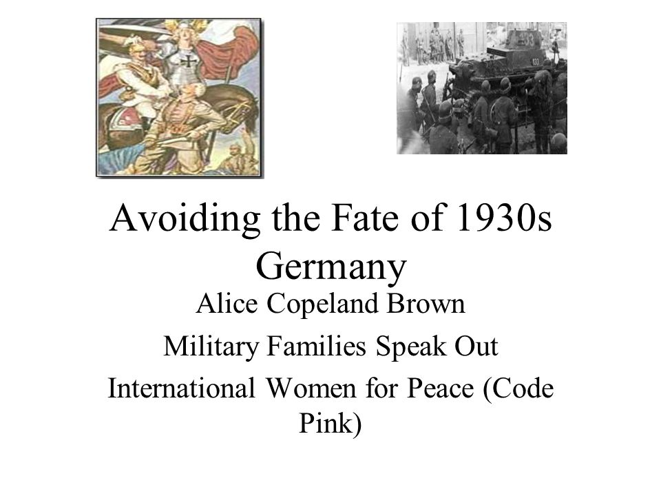 Avoiding the Fate of 1930s Germany Alice Copeland Brown Military Families Speak Out International Women for Peace (Code Pink)