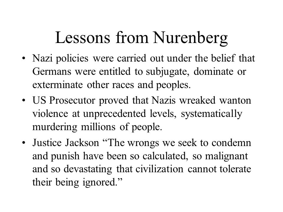 Lessons from Nurenberg Nazi policies were carried out under the belief that Germans were entitled to subjugate, dominate or exterminate other races and peoples.