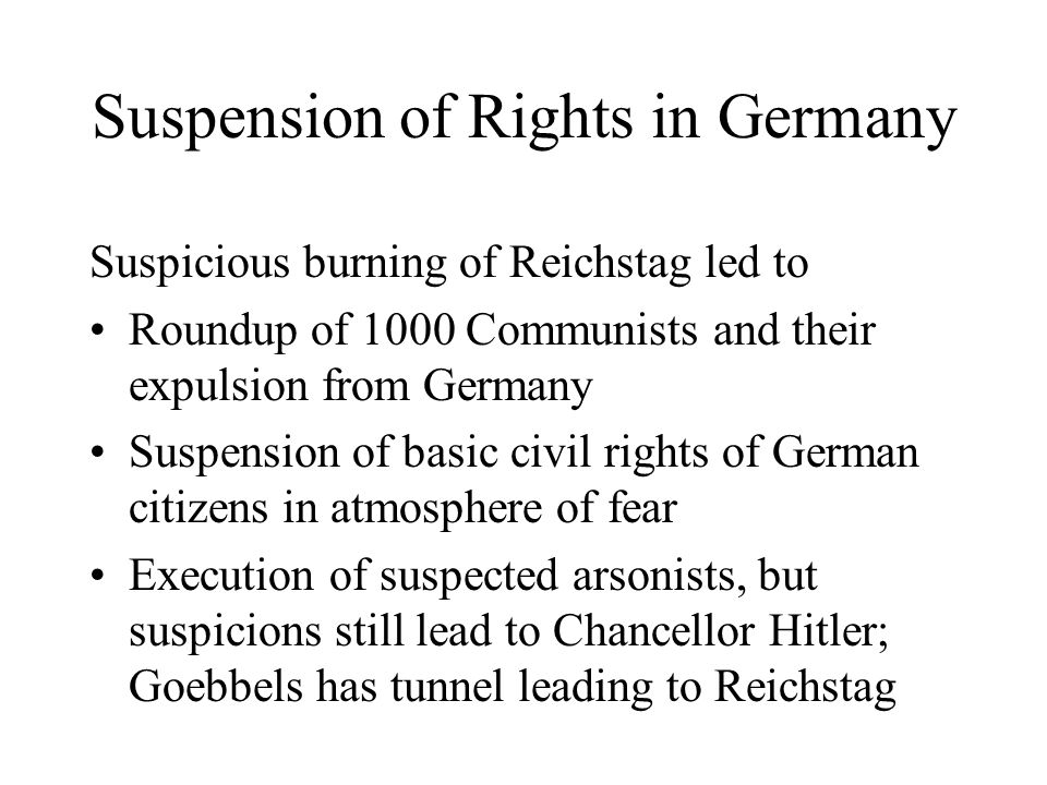 Suspension of Rights in Germany Suspicious burning of Reichstag led to Roundup of 1000 Communists and their expulsion from Germany Suspension of basic civil rights of German citizens in atmosphere of fear Execution of suspected arsonists, but suspicions still lead to Chancellor Hitler; Goebbels has tunnel leading to Reichstag
